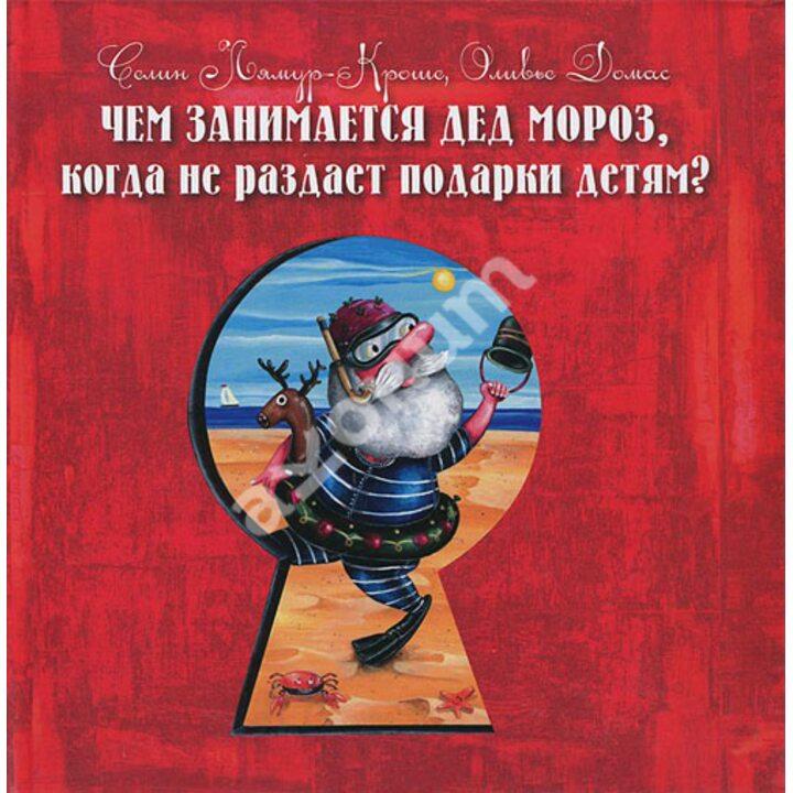 Чем занимается Дед Мороз, когда не раздает подарки детям? - Оливье Домас, Селин Лямур-Кроше (978-5-222-20520-4)