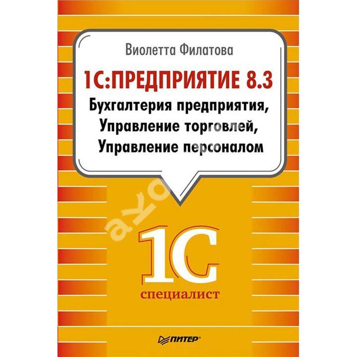 1С:Предприятие 8.3. Бухгалтерия предприятия, Управление торговлей, Управление персоналом - Виолетта Филатова (978-5-496-00779-5)