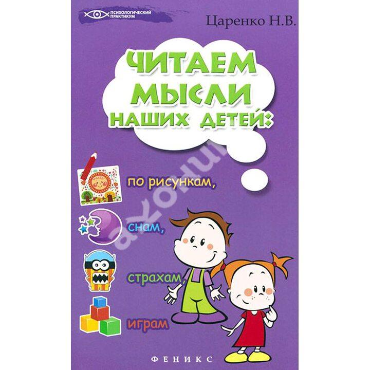 Читаем мысли наших детей: по рисункам, снам, страхам, играм... - Наталья Царенко (978-5-222-26501-7)