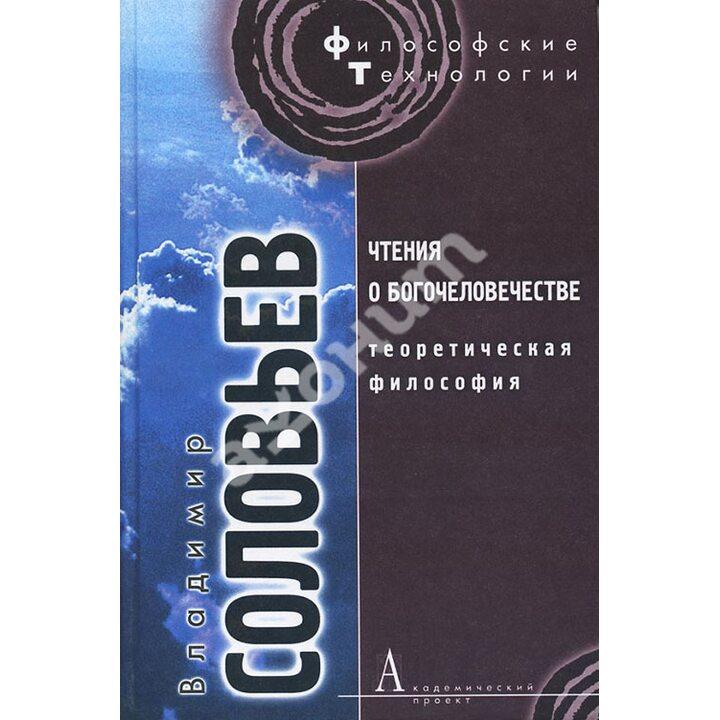 Чтения о Богочеловечестве. Теоретическая философия - Владимир Соловьев (978-5-8291-1291-2)