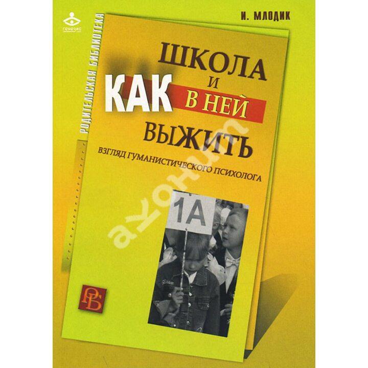 Школа и как в ней выжить. Взгляд гуманистического психолога - Ирина Млодик (978-5-98563-241-5)