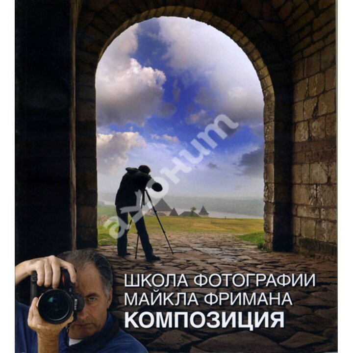 Школа фотографии Майкла Фримана. Композиция - Майкл Фриман (978-5-98124-588-6)