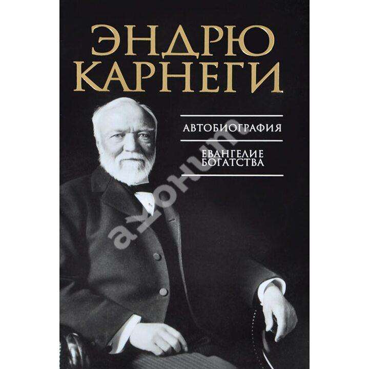 Эндрю Карнеги. Автобиография. Евангелие богатства - Эндрю Карнеги (978-985-15-1968-8)