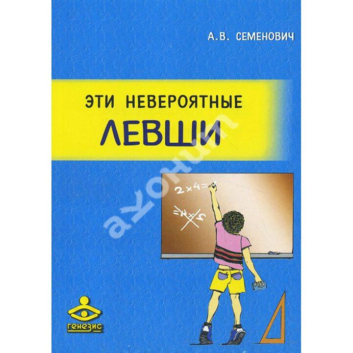 Эти невероятные левши. Практическое пособие для психологов и родителей - Анна Семенович (978-5-98563-348-1)