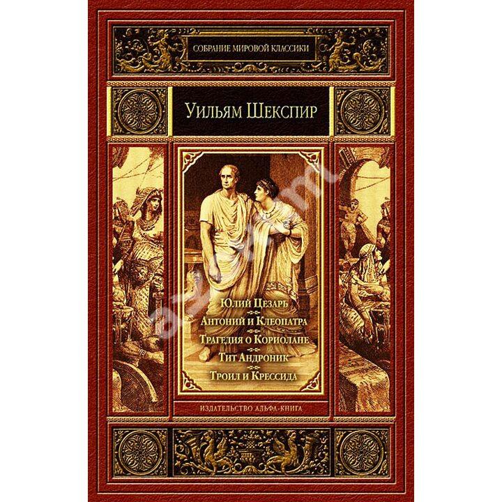 Юлий Цезарь. Антоний и Клеопатра. Трагедия о Кориолане. Тит Андроник. Троил и Крессида - Уильям Шекспир (978-5-9922-1601-1)