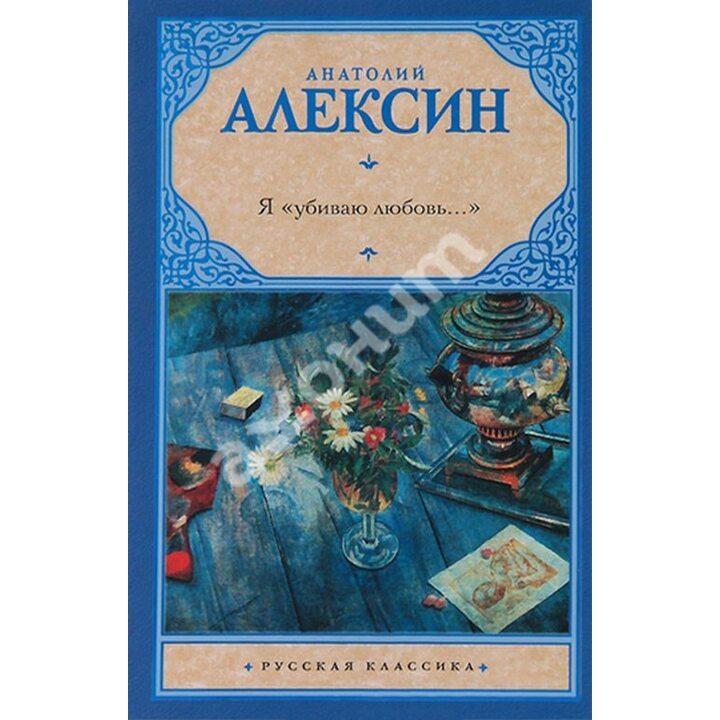 """Я """"убиваю любовь..."""" - Анатолий Алексин (978-5-17-078929-0)"""