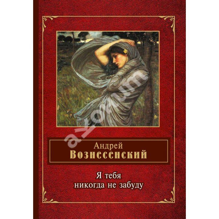 Я тебя никогда не забуду - Андрей Вознесенский (978-5-699-66753-6)