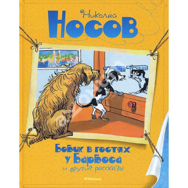 «Бобик в гостях у Барбоса» и другие рассказы - Николай Носов (978-5-389-09602-8)