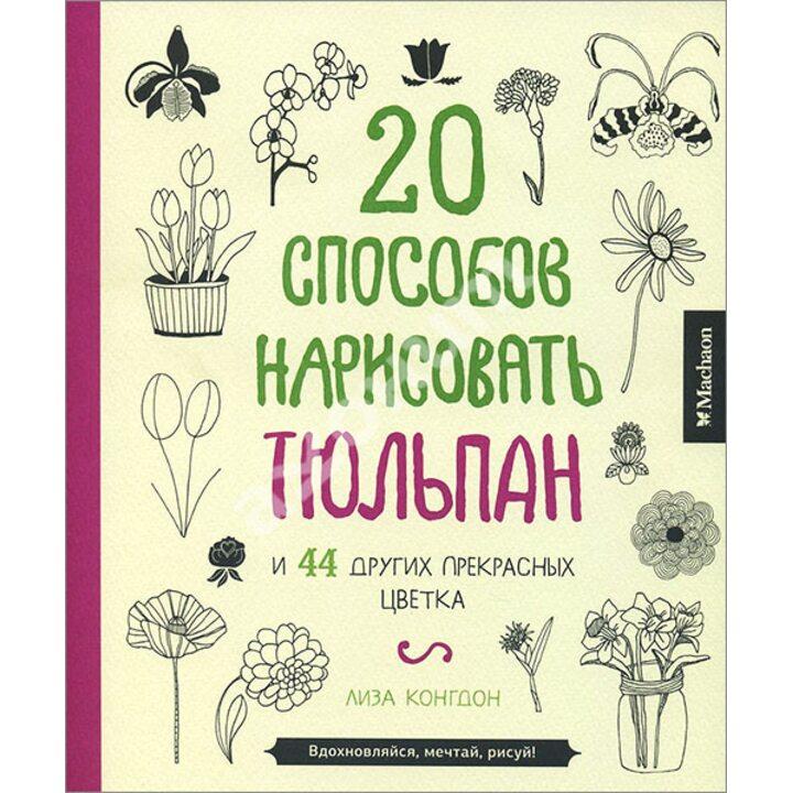 20 способов нарисовать тюльпан и 44 других прекрасных цветка - Лиза Конгдон (978-5-389-06449-2)
