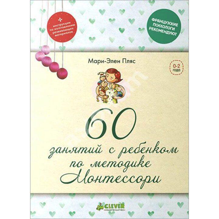 60 занятий с ребенком по методике Монтессори - Мари-Элен Пляс (978-5-91982-402-2)