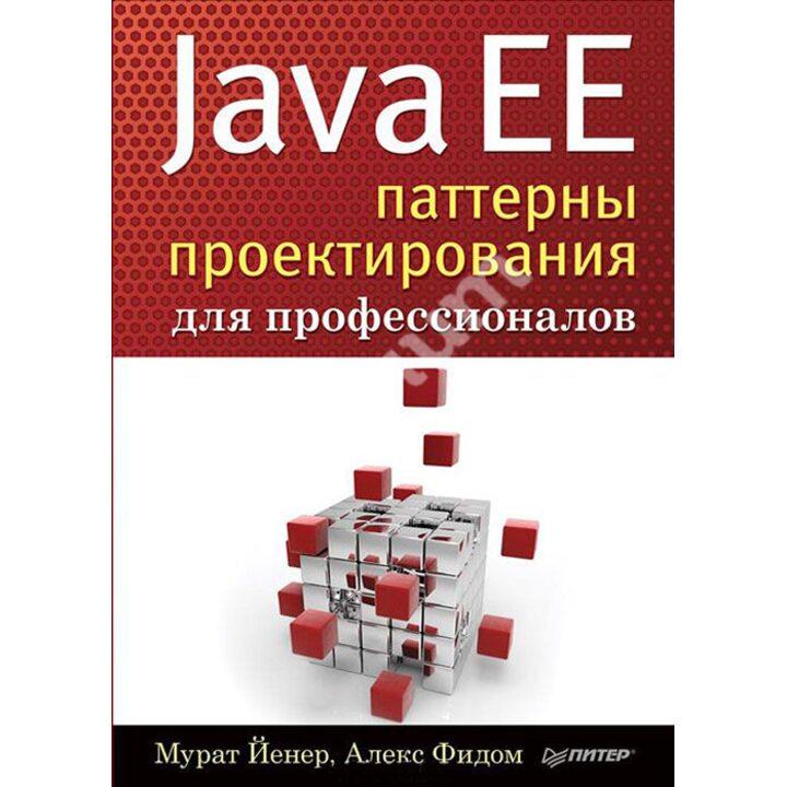 Java EE. Паттерны проектирования для профессионалов - Мурат Йенер Алекс Фидом (978-5-496-01945-3)