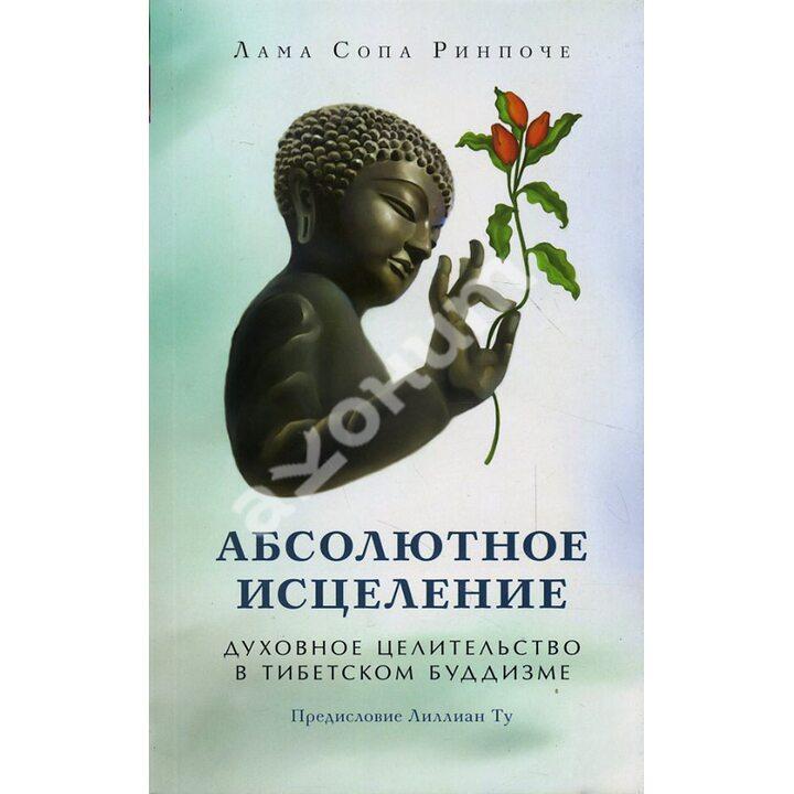 Абсолютное исцеление. Духовное целительство в тибетском буддизме - Лама Сопа Ринпоче (978-5-91994-068-5)