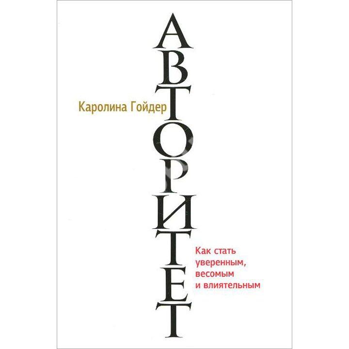 Авторитет. Как стать уверенным, весомым и влиятельным - Каролина Гойдер (978-985-15-2466-8)