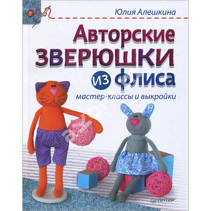 Авторские зверюшки из флиса. Мастер-классы и выкройки - Юлия Алешкина (978-5-496-01416-8)