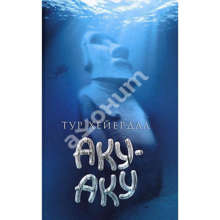 Аку-аку. Тайна острова Пасхи - Тур Хейердал (978-5-367-03280-2)