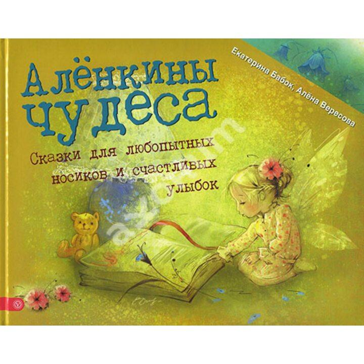 Аленкины чудеса. Сказки для любопытных носиков и счастливых улыбок - Алена Вересова, Екатерина Бабок (978-5-9684-2534-8)