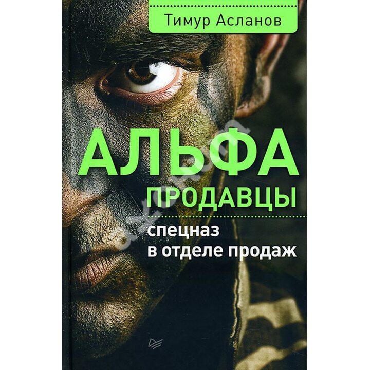 Альфа-продавцы. Спецназ в отделе продаж - Тимур Асланов (978-5-496-01854-8)