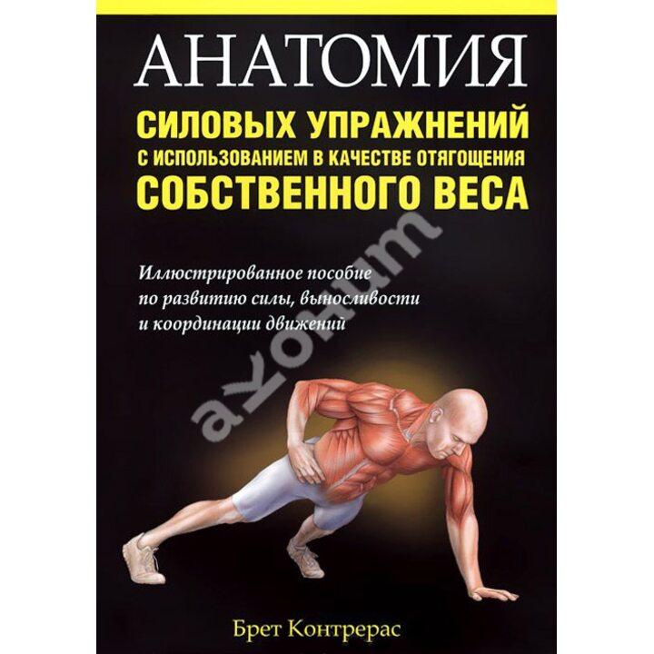 Анатомия силовых упражнений с использованием в качестве отягощения собственного веса - Брет Контрерас (978-985-15-2670-9)