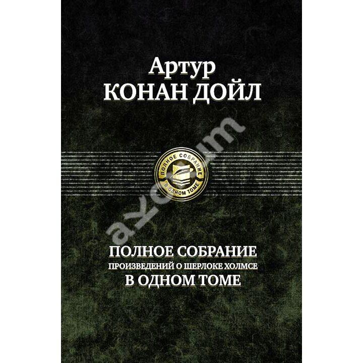 Артур Конан Дойл. Полное собрание произведений о Шерлоке Холмсе в одном томе - Артур Конан Дойл (978-5-9922-0462-9)