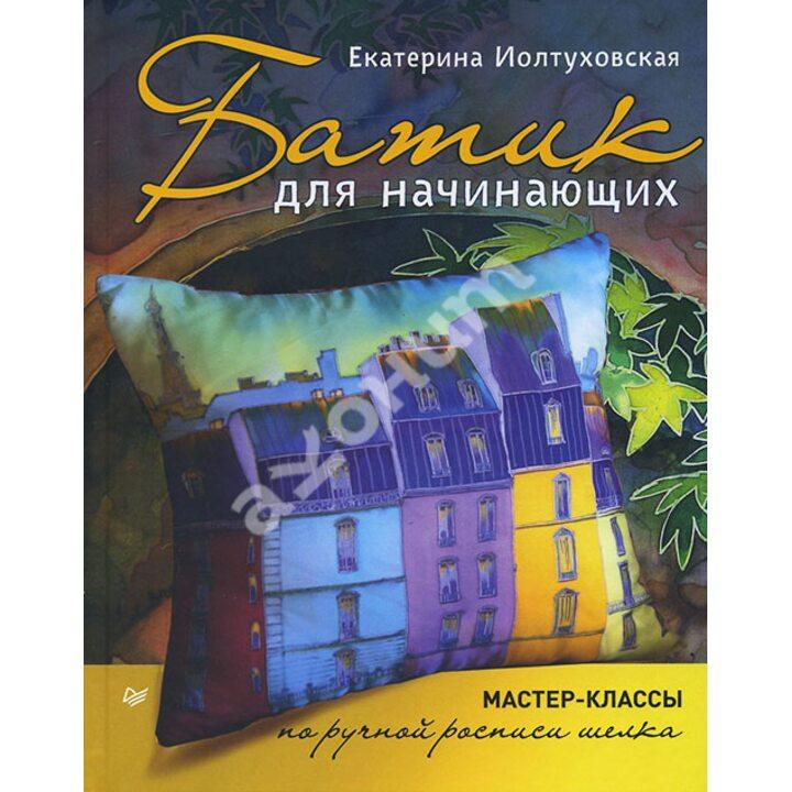 Батик для начинающих. Мастер-классы по ручной росписи шелка - Екатерина Иолтуховская (978-5-496-01567-7)