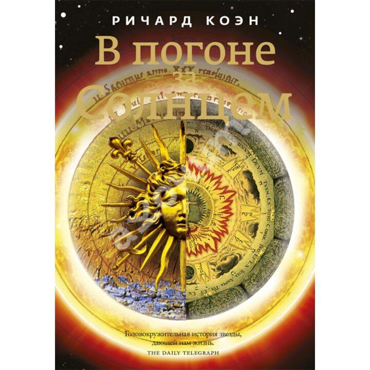 В погоне за Солнцем. Сказание о звезде, дающей нам жизнь - Ричард Коэн (978-5-17-078150-8)
