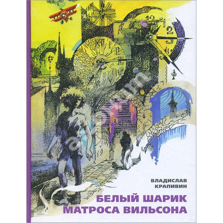 Белый шарик Матроса Вильсона - Владислав Крапивин (978-5-91045-718-2)