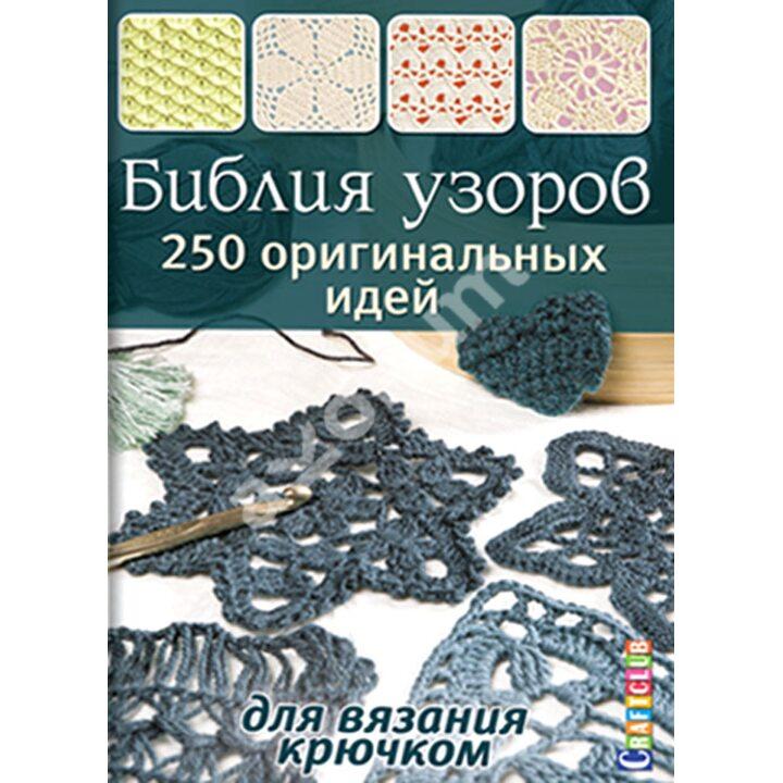 Библия узоров. 250 оригинальных идей для вязания крючком - (978-5-91906-461-9)