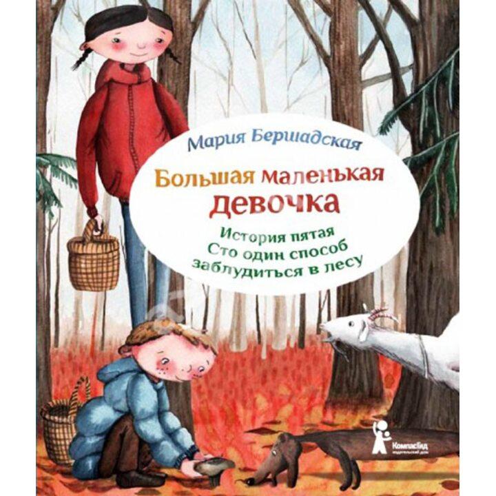 Большая маленькая девочка. История пятая. Сто один способ заблудиться в лесу - Мария Бершадская (978-5-00083-102-1)