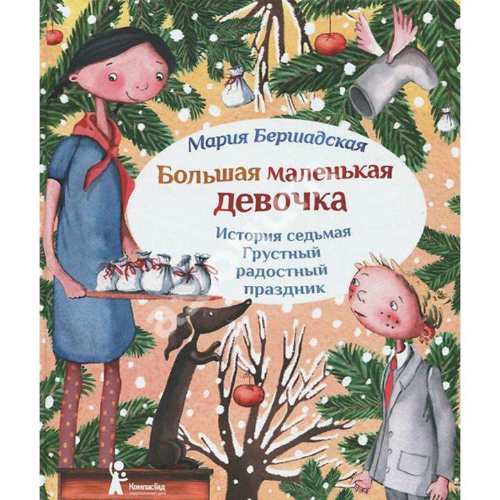 Большая маленькая девочка. История седьмая. Грустный радостный праздник - Мария Бершадская (978-5-00083-068-0)