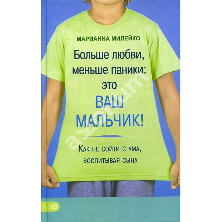 Больше любви, меньше паники. Это ваш мальчик! Как не сойти с ума, воспитывая сына - Марианна Милейко (978-5-9684-2378-8)