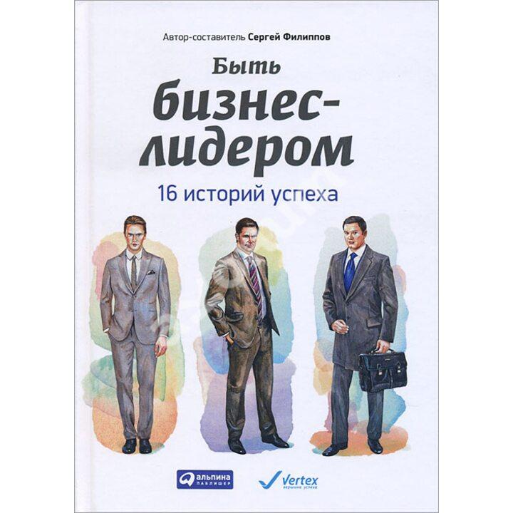 Быть бизнес-лидером. 16 историй успеха - Сергей Филиппов (978-5-9614-5105-4)