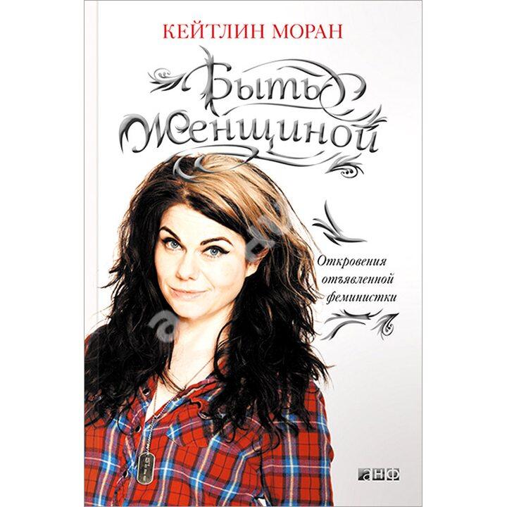 Быть женщиной. Откровения отъявленной феминистки - Кейтлин Моран (978-5-91671-331-2)