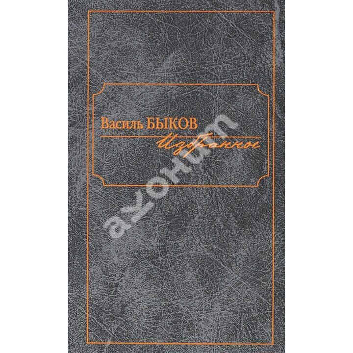 Василь Быков. Избранное - Василь Быков (978-5-98697-319-7)