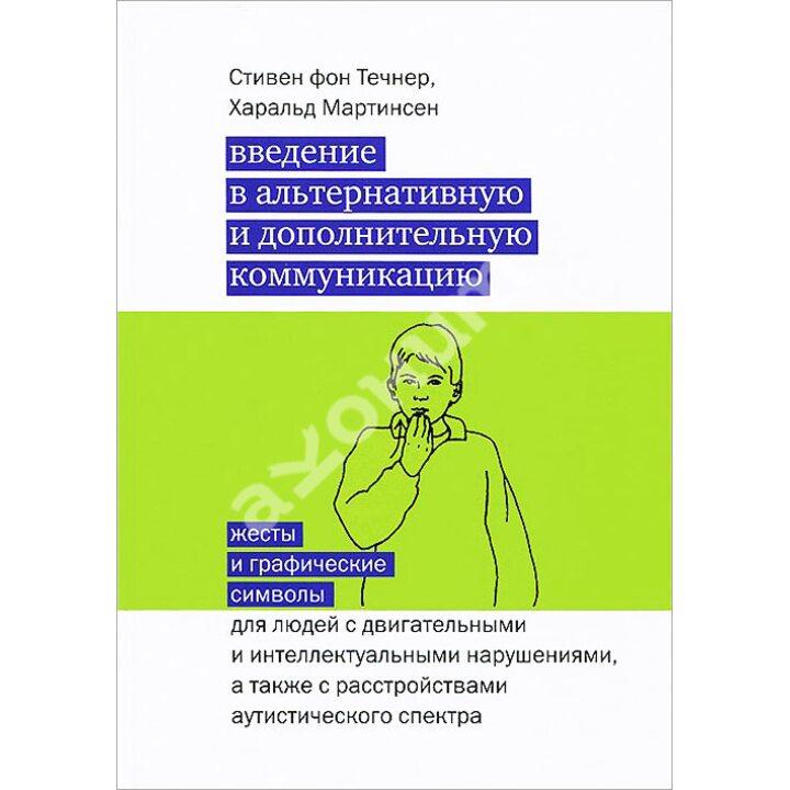 Введение в альтернативную и дополнительную коммуникацию. Жесты и графические символы для людей с двигательными и интеллектуальными нарушениями, а также с расстройствами аутистического спектра - Стивен фон Течнер, Харальд Мартинсен (978-5-4212-0194-6)