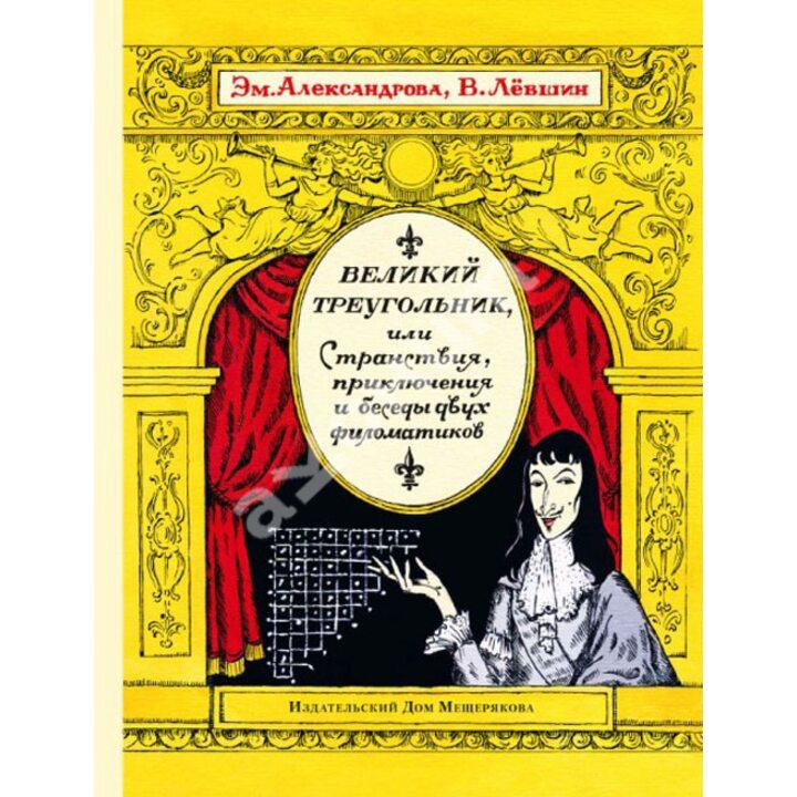 Великий треугольник, или Странствия, приключения и беседы двух филоматиков - Владимир Левшин, Эмилия Александрова (978-5-91045-764-9)