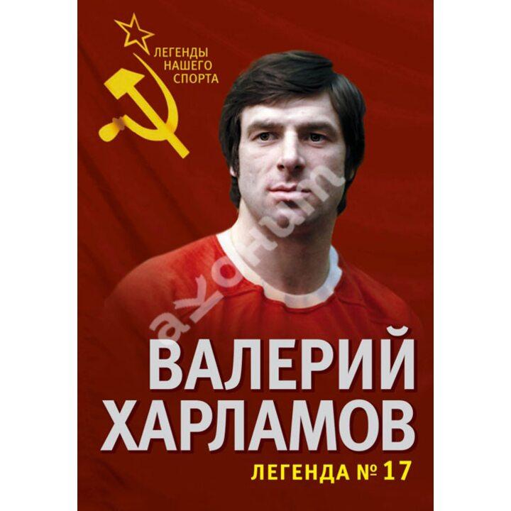 Валерий Харламов. Легенда №17 - Федор Раззаков (978-5-4438-0649-5)