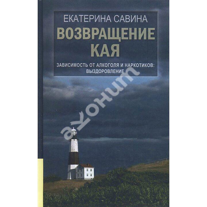Возвращение Кая. Зависимость от алкоголя и наркотиков. Выздоровление - Екатерина Савина (978-5-4444-5362-9)