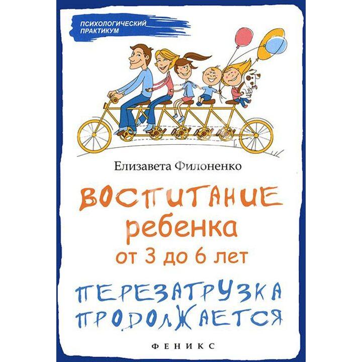Воспитание ребенка от 3 до 6 лет. Перезагрузка продолжается - Елизавета Филоненко (978-5-222-26575-8)