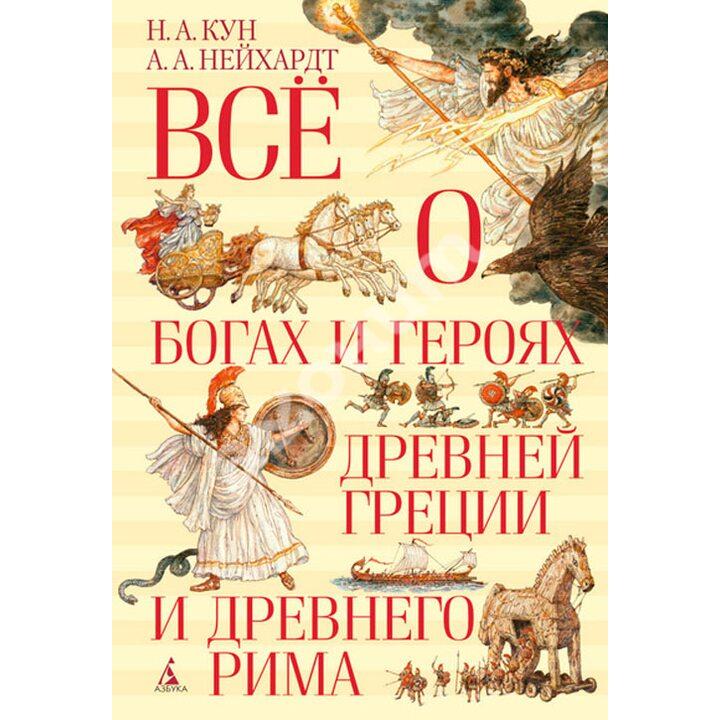 Всё о богах и героях Древней Греции и Древнего Рима - Александра Нейхардт, Николай Кун (978-5-389-08162-8)