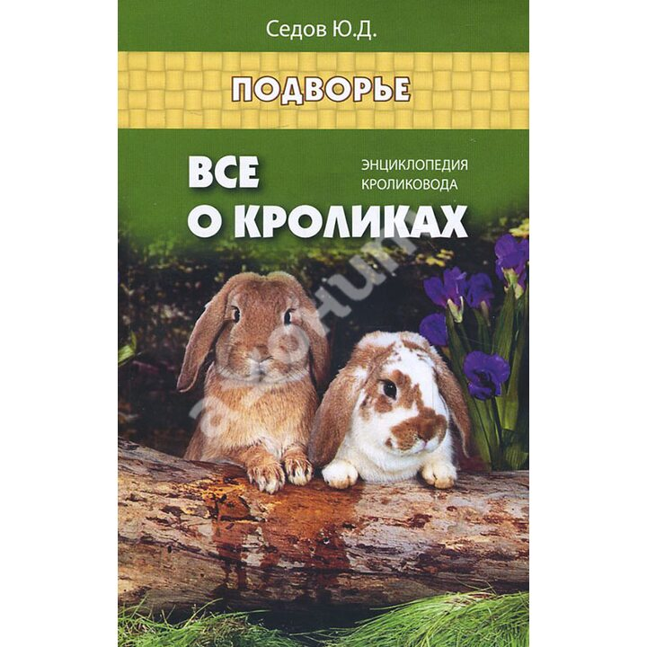 Все о кроликах. Энциклопедия кроликовода - Юрий Седов (978-5-222-25466-0)