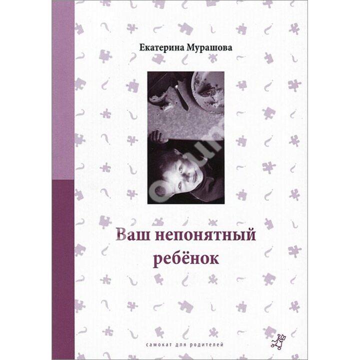 Ваш непонятный ребенок. Психологические прописи для родителей - Екатерина Мурашова (978-5-91759-403-3)