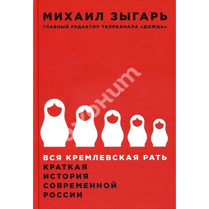 Вся кремлевская рать. Краткая история современной России - Михаил Зыгарь (978-5-9907223-0-9)