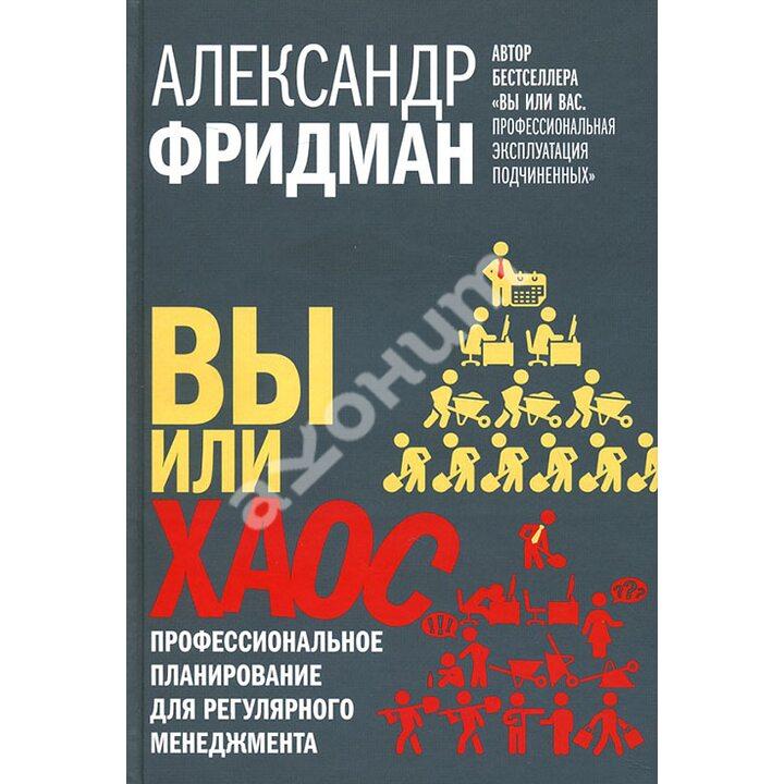 Вы или хаос. Профессиональное планирование для регулярного менеджмента - Александр Фридман (978-5-98124-678-4)