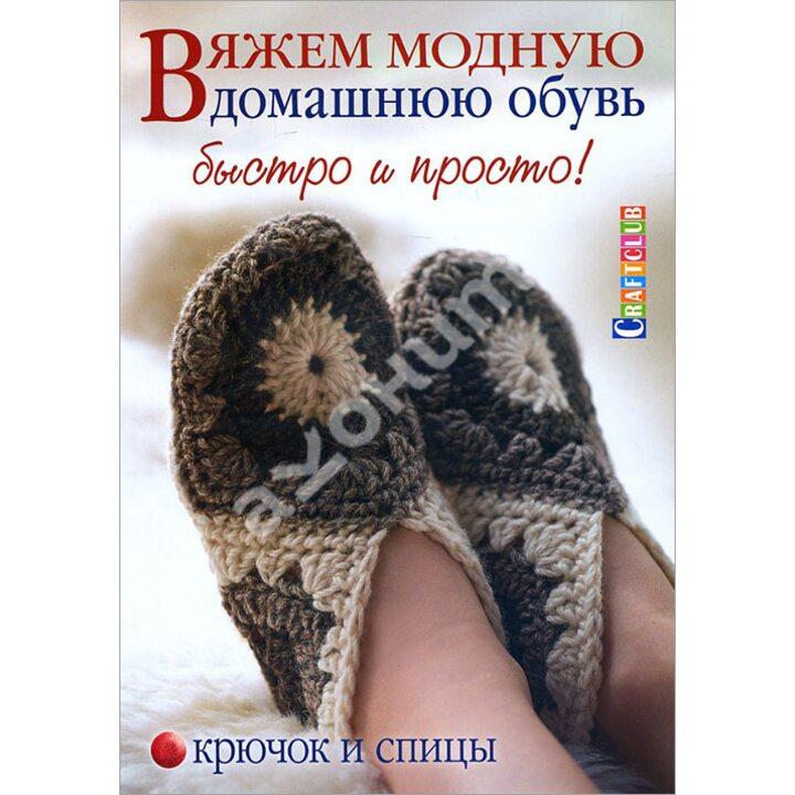 Вяжем модную домашнюю обувь. Быстро и просто! Крючок и спицы - Элисон Говард (978-5-91906-523-4)