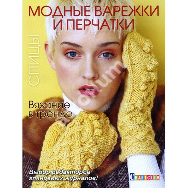 Вязание в тренде. Модные варежки и перчатки. Спицы - (978-5-91906-534-0)