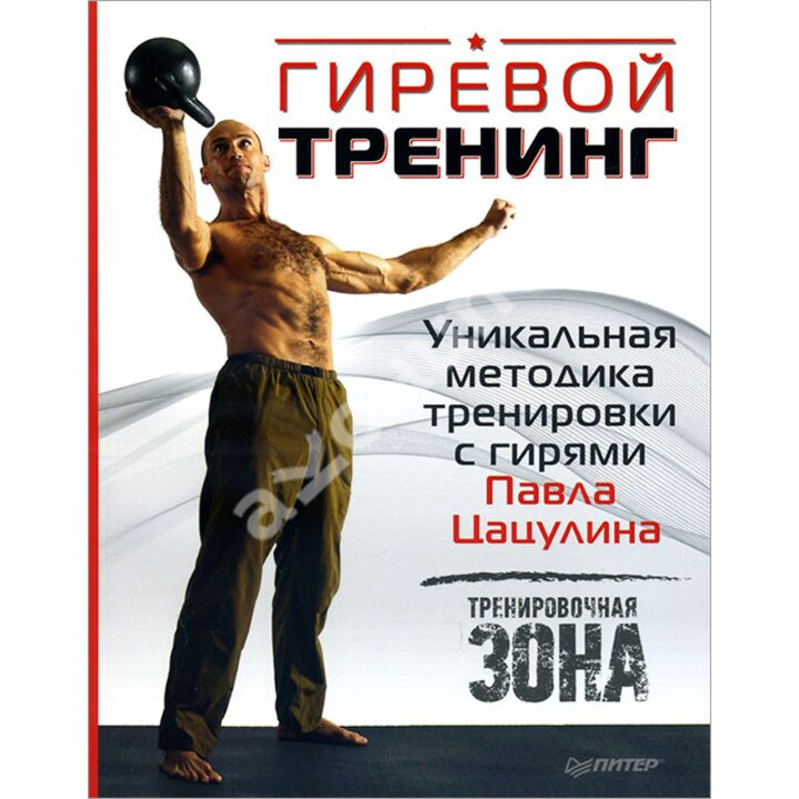 Гиревой тренинг. Уникальная методика тренировки с гирями Павла Цацулина - Павел Цацулин (978-5-496-01165-5)
