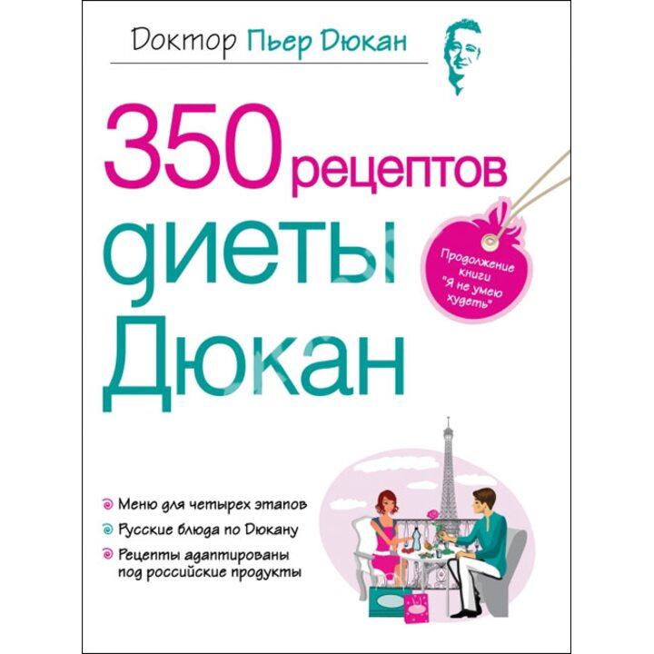 350 рецептов диеты Дюкан - Пьер Дюкан (978-5-699-48054-8)