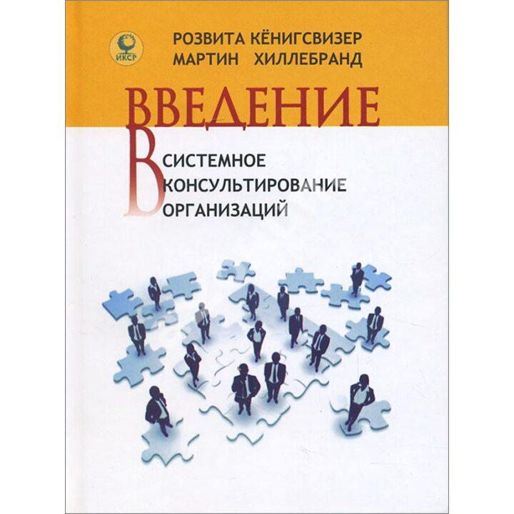 Введение в системное консультирование организаций - Мартин Хиллебранд, Розвита Кёнигсвизер (978-5-91160-051-8)