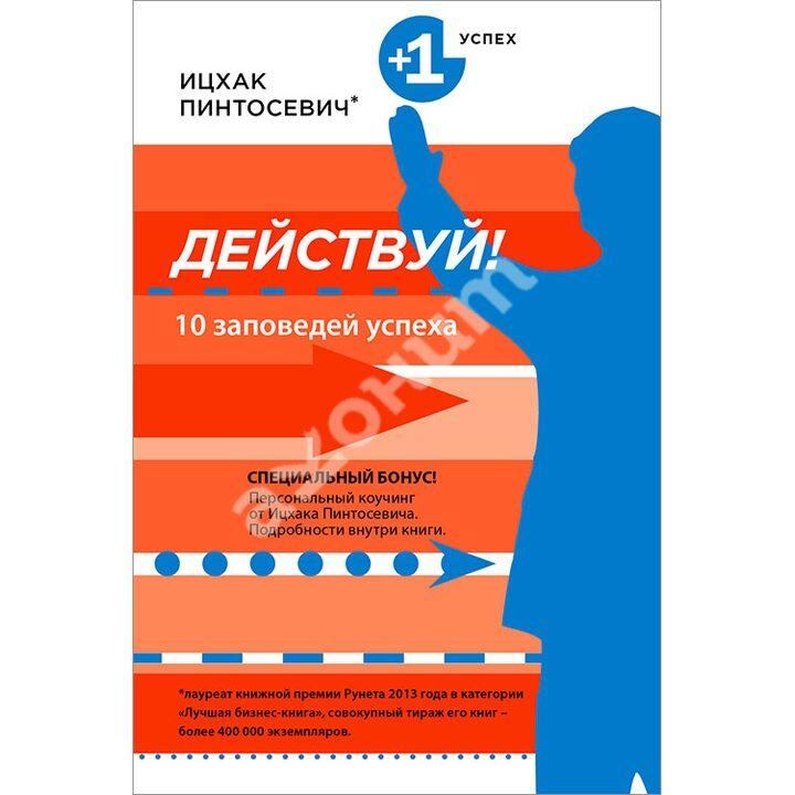 Действуй! 10 заповедей успеха - Ицхак Пинтосевич (978-5-699-81180-9)