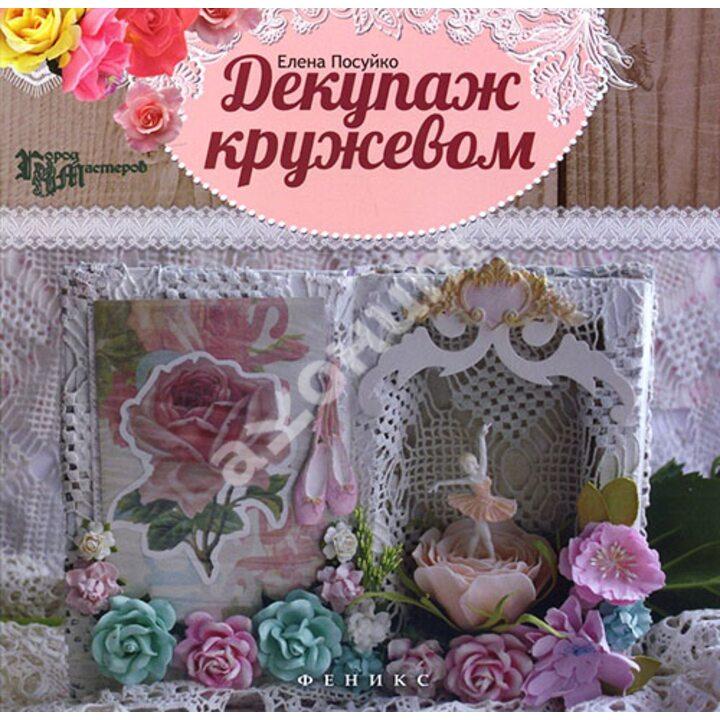 Декупаж кружевом - Елена Посуйко (978-5-222-24745-7)